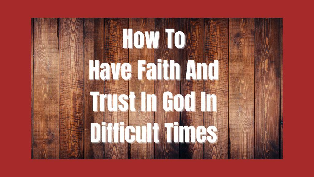 How To Have Faith And Trust In God In Difficult Times
